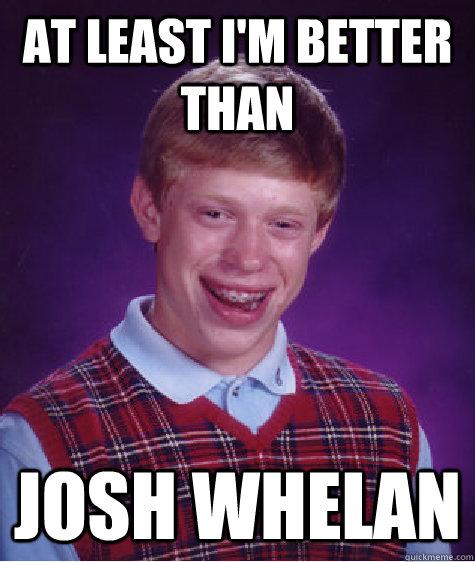 at least i'm better than josh whelan - at least i'm better than josh whelan  Bad Luck Brian