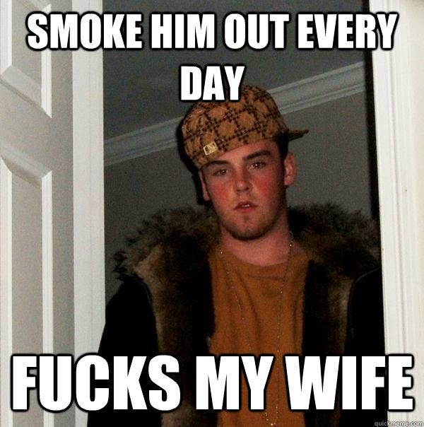 Smoke him out every day fucks my wife - Smoke him out every day fucks my wife  Scumbag Steve