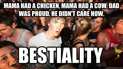 Mama had a chicken, Mama had a cow, Dad was proud, He didn't care how. bestiality - Mama had a chicken, Mama had a cow, Dad was proud, He didn't care how. bestiality  Sudden Clarity Clarence