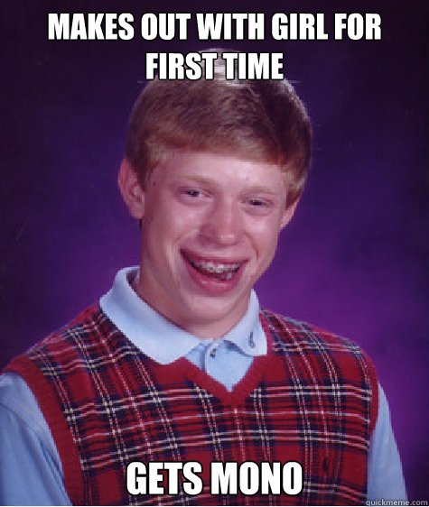 Makes out with girl for first time gets mono - Makes out with girl for first time gets mono  Bad Luck Brian