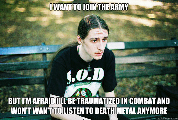 i want to join the army but i'm afraid i'll be traumatized in combat and won't wan't to listen to death metal anymore - i want to join the army but i'm afraid i'll be traumatized in combat and won't wan't to listen to death metal anymore  First World Metal Problems