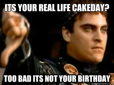 Its Your real life cakeday? Too bad its not your birthday - Its Your real life cakeday? Too bad its not your birthday  Downvoting Roman