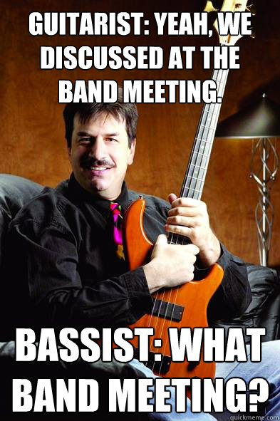 Guitarist: yeah, we discussed at the band meeting. Bassist: What band meeting?