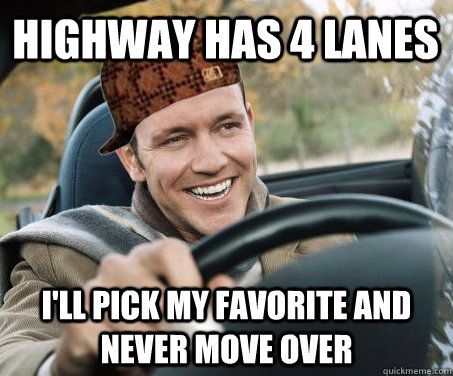 Highway has 4 lanes I'll pick my favorite and never move over - Highway has 4 lanes I'll pick my favorite and never move over  SCUMBAG DRIVER