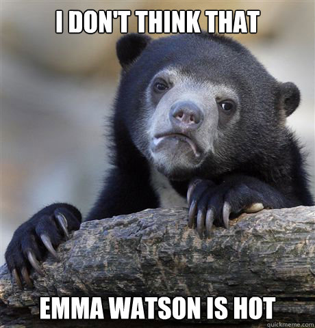 I don't think that Emma Watson is hot - I don't think that Emma Watson is hot  Confession Bear