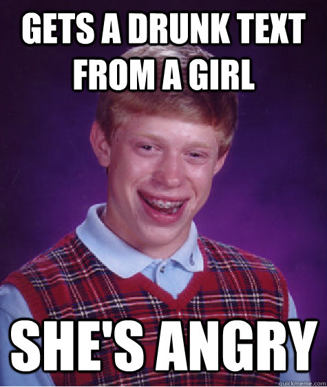 Gets a drunk text from a girl She's Angry - Bad Luck Brian
