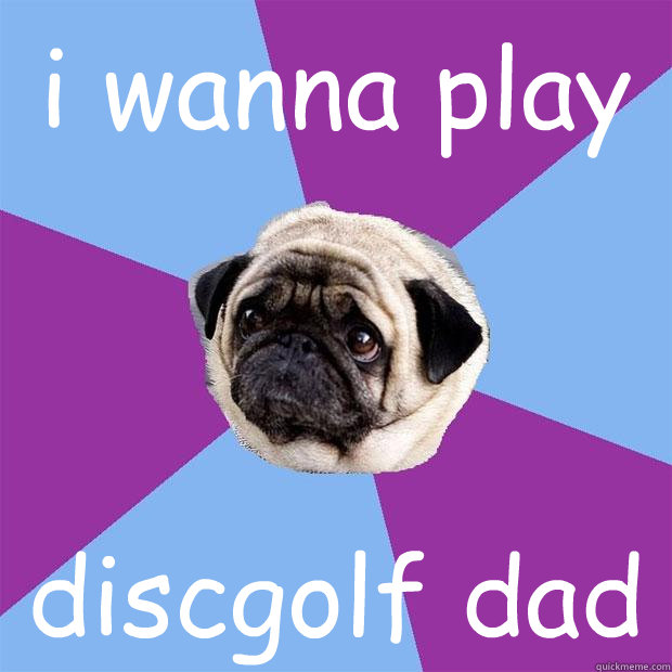i wanna play  discgolf dad - i wanna play  discgolf dad  Lonely Pug