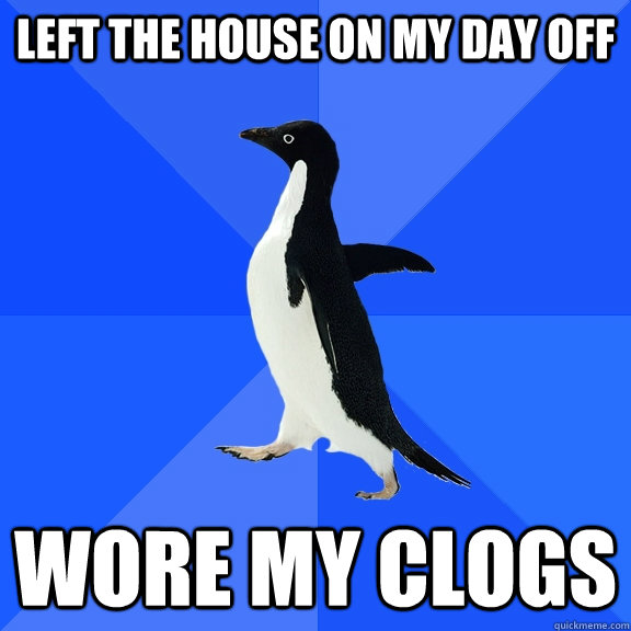 Left the house on my day off wore my clogs - Left the house on my day off wore my clogs  Socially Awkward Penguin