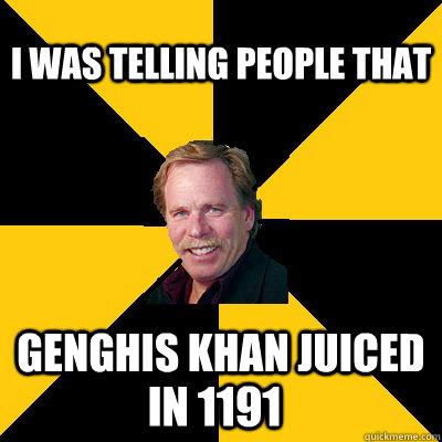 i was telling people that genghis khan juiced in 1191 - i was telling people that genghis khan juiced in 1191  John Steigerwald