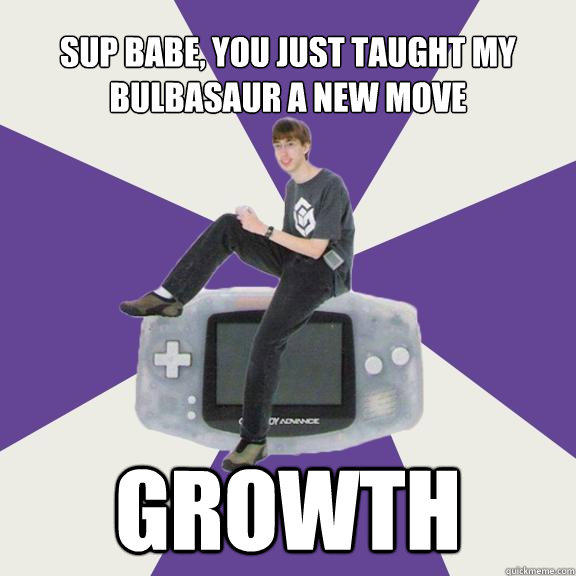 Sup babe, you just taught my bulbasaur a new move Growth