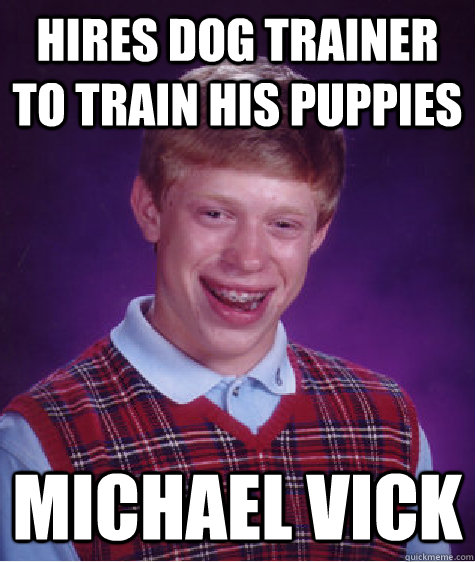 Hires dog trainer to train his puppies Michael Vick - Hires dog trainer to train his puppies Michael Vick  Bad Luck Brian
