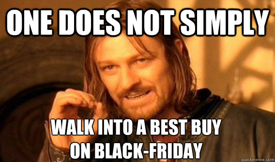 ONE DOES NOT SIMPLY WALK INTO A BEST BUY  ON BLACK-FRIDAY - ONE DOES NOT SIMPLY WALK INTO A BEST BUY  ON BLACK-FRIDAY  One Does Not Simply