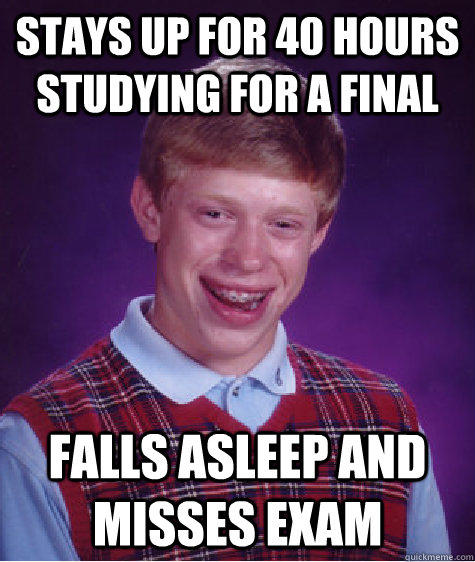 Stays up for 40 hours studying for a final Falls asleep and misses exam - Stays up for 40 hours studying for a final Falls asleep and misses exam  Bad Luck Brian