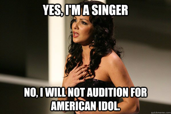 Yes, I'm a singer No, I will not audition for American Idol.  American Idol