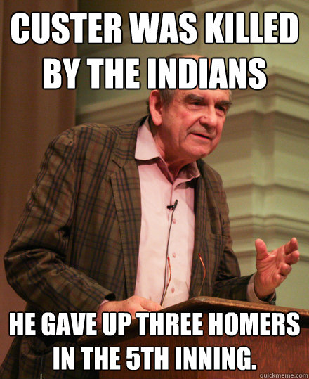 custer was killed by the indians he gave up three homers in the 5th inning.