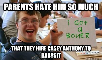 parents hate him so much  that they hire casey anthony to babysit  Ben the Retarded Kid