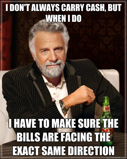 I don't always carry cash, but when i do i have to make sure the bills are facing the exact same direction - I don't always carry cash, but when i do i have to make sure the bills are facing the exact same direction  The Most Interesting Man In The World