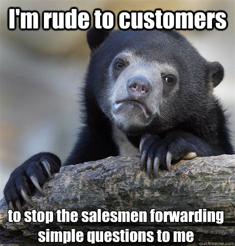 I'm rude to customers to stop the salesmen forwarding simple questions to me - I'm rude to customers to stop the salesmen forwarding simple questions to me  Confession Bear
