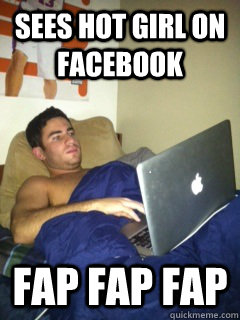 sees hot girl on facebook FAP FAP FAP