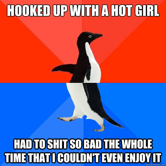 Hooked up with a hot girl Had to shit so bad the whole time that I couldn't even enjoy it - Hooked up with a hot girl Had to shit so bad the whole time that I couldn't even enjoy it  Socially Awesome Awkward Penguin