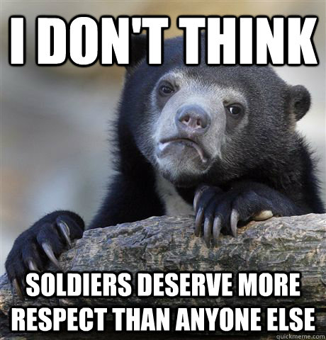 I don't think soldiers deserve more respect than anyone else - I don't think soldiers deserve more respect than anyone else  Confession Bear