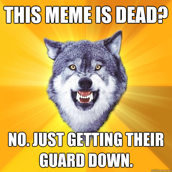 This meme is dead? No. Just getting their guard down. - This meme is dead? No. Just getting their guard down.  Courage Wolf