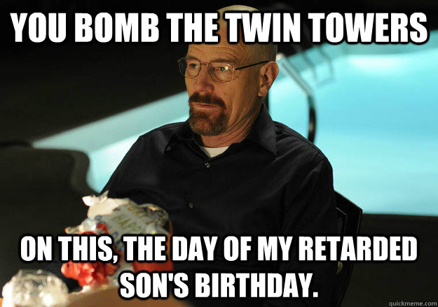 You bomb the twin towers on this, the day of my retarded son's birthday. - You bomb the twin towers on this, the day of my retarded son's birthday.  Retarded Sons Birthday