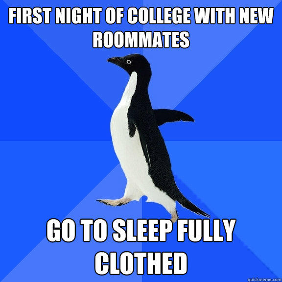 First night of college with new roommates Go to sleep fully clothed - First night of college with new roommates Go to sleep fully clothed  Socially Awkward Penguin