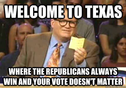 Welcome to Texas Where the Republicans always win and your vote doesn't matter - Welcome to Texas Where the Republicans always win and your vote doesn't matter  Misc