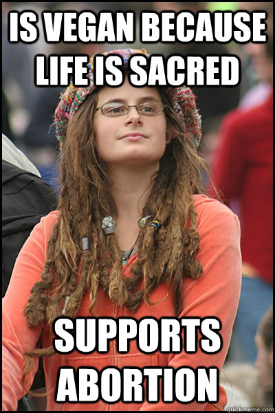 Is vegan because life is sacred supports abortion - Is vegan because life is sacred supports abortion  College Liberal