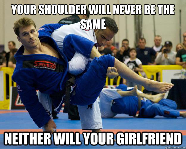 Your shoulder will never be the same neither will your girlfriend - Your shoulder will never be the same neither will your girlfriend  Ridiculously Photogenic Jiu Jitsu Guy