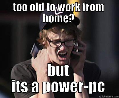 Sad Hipster Mac - TOO OLD TO WORK FROM HOME? BUT ITS A POWER-PC Sad Hipster