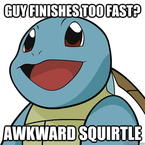 Guy finishes too fast? Awkward Squirtle  Squirtle