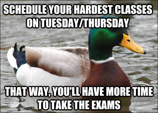 schedule your hardest classes on Tuesday/thursday that way, you'll have more time to take the exams - schedule your hardest classes on Tuesday/thursday that way, you'll have more time to take the exams  Actual Advice Mallard
