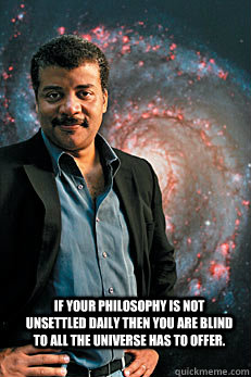 if your philosophy is not unsettled daily then you are blind to all the universe has to offer. -  if your philosophy is not unsettled daily then you are blind to all the universe has to offer.  Neil deGrasse Tyson