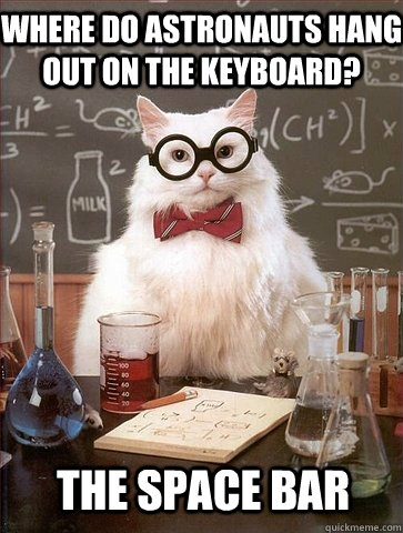 Where do astronauts hang out on the keyboard? the Space bar - Where do astronauts hang out on the keyboard? the Space bar  Chemistry Cat