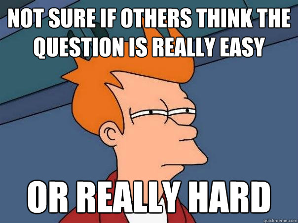 Not sure if others think the question is really easy Or really hard  - Not sure if others think the question is really easy Or really hard   Futurama Fry