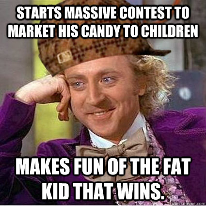 Starts Massive contest to market his candy to children Makes fun of the fat kid that wins. - Starts Massive contest to market his candy to children Makes fun of the fat kid that wins.  Scumbag Wonka