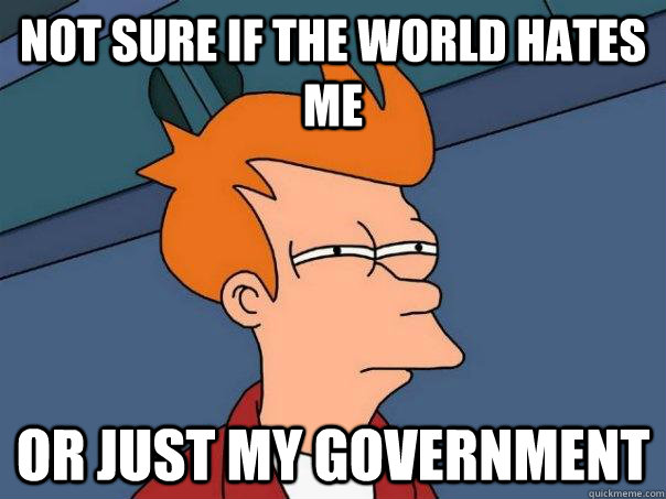 Not sure if the world hates me or just my government - Not sure if the world hates me or just my government  Futurama Fry