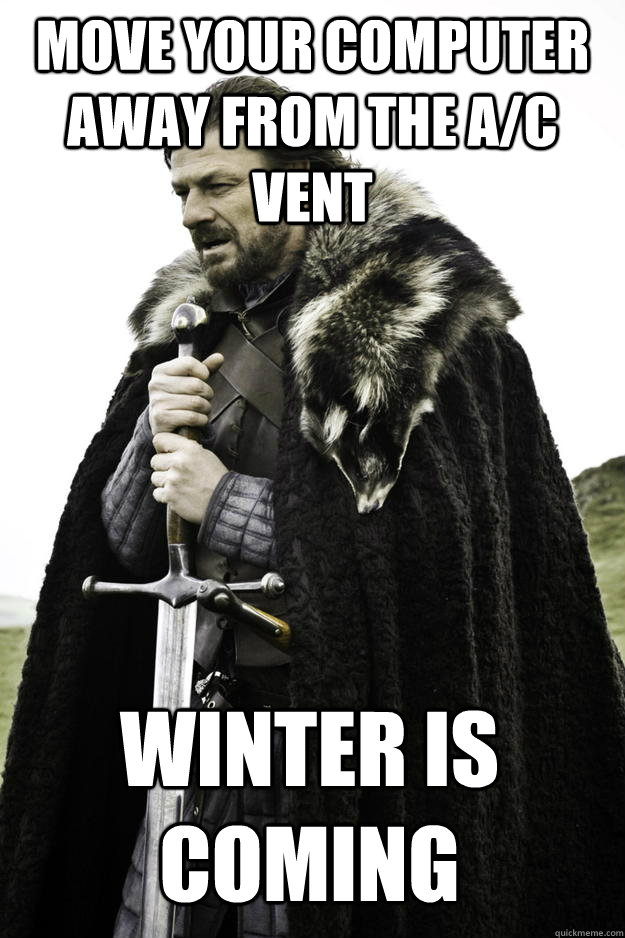 move your computer away from the a/c vent winter is coming - move your computer away from the a/c vent winter is coming  Winter is coming