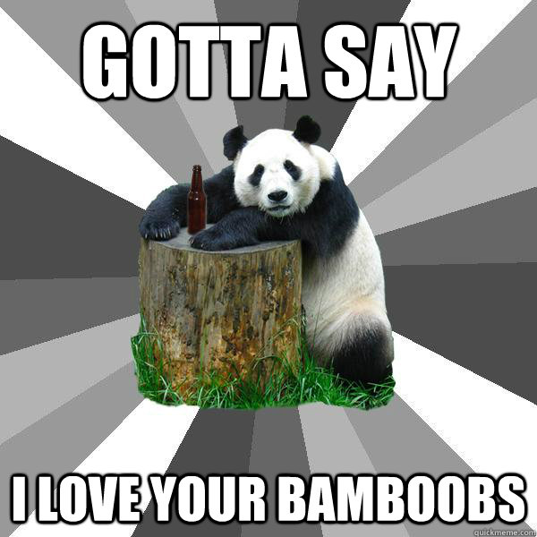 Gotta say I love your Bamboobs - Gotta say I love your Bamboobs  Pickup-Line Panda