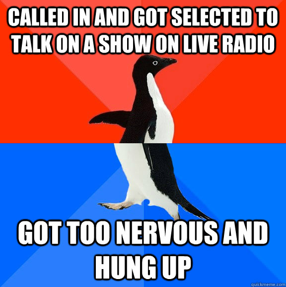 Called in and Got selected to talk on a show on live radio Got too nervous and hung up - Called in and Got selected to talk on a show on live radio Got too nervous and hung up  Socially Awesome Awkward Penguin