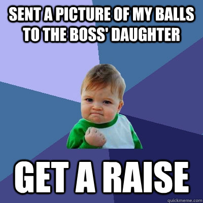 sent a picture of my balls to the boss' daughter get a raise - sent a picture of my balls to the boss' daughter get a raise  Success Kid