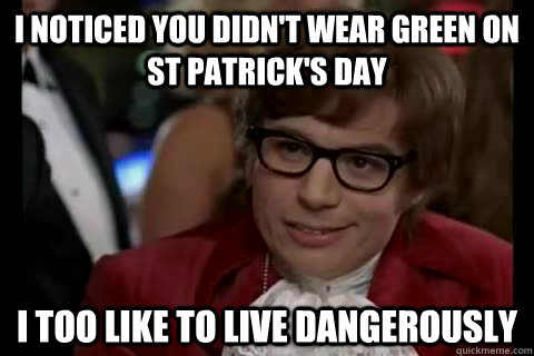 I noticed you didn't wear green on St Patrick's Day  i too like to live dangerously - I noticed you didn't wear green on St Patrick's Day  i too like to live dangerously  Dangerously - Austin Powers