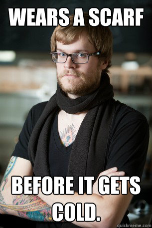 wears a scarf before it gets cold. - wears a scarf before it gets cold.  Hipster Barista