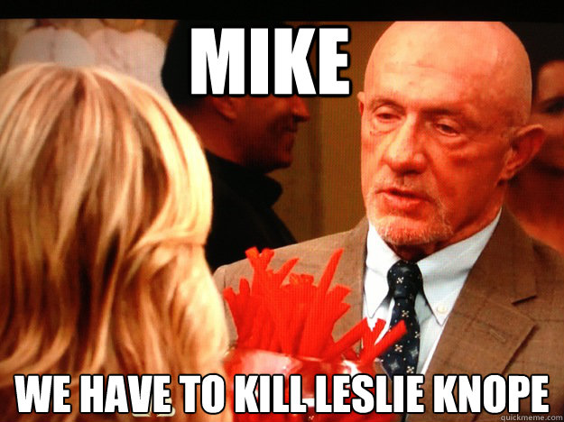 Mike We have to kill leslie knope  - Mike We have to kill leslie knope   Breaking Parks and Rec