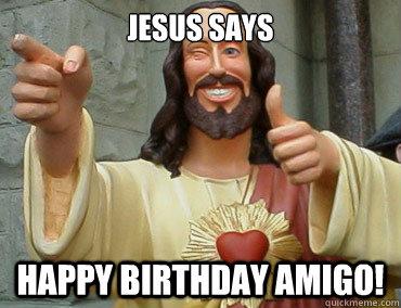 JESUS SAYS HAPPY BIRTHDAY amigo!