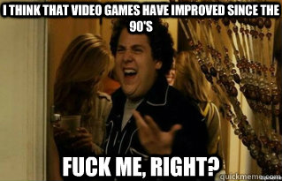I think that video games have improved since the 90's FUCK ME, RIGHT? - I think that video games have improved since the 90's FUCK ME, RIGHT?  Misc