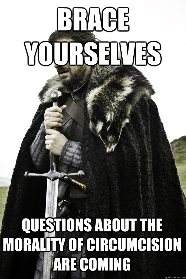 Brace yourselves questions about the morality of circumcision are coming - Brace yourselves questions about the morality of circumcision are coming  Winter is coming