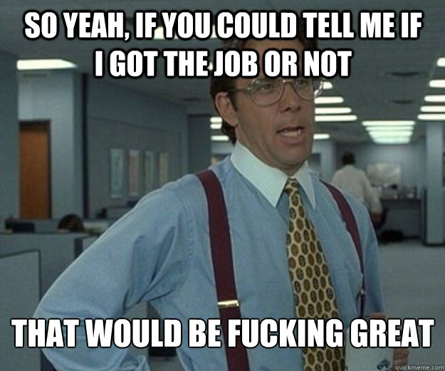 So yeah, if you could tell me if i got the job or not  that would be fucking great - So yeah, if you could tell me if i got the job or not  that would be fucking great  that would be great